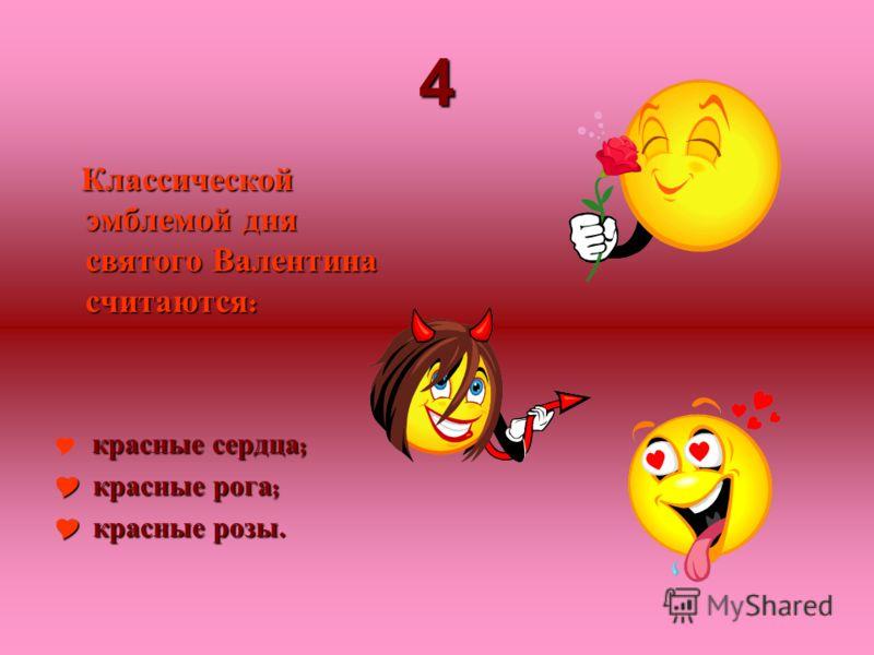 4 Классической эмблемой дня святого Валентина считаются : красные сердца ; красные рога ; красные рога ; красные розы. красные розы.