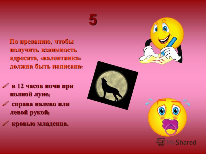 5 По преданию, чтобы получить взаимность адресата, « валентинка » должна быть написана : в 12 часов ночи при полной луне ; в 12 часов ночи при полной луне ; справа налево или левой рукой ; справа налево или левой рукой ; кровью младенца. кровью младе