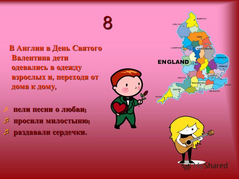 8 В Англии в День Святого Валентина дети одевались в одежду взрослых и, переходя от дома к дому, пели песни о любви ; просили милостыню ; просили милостыню ; раздавали сердечки. раздавали сердечки.