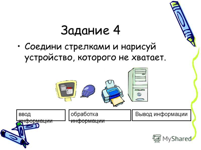 Задание 4 Соедини стрелками и нарисуй устройство, которого не хватает. ввод информации обработка информации Вывод информации