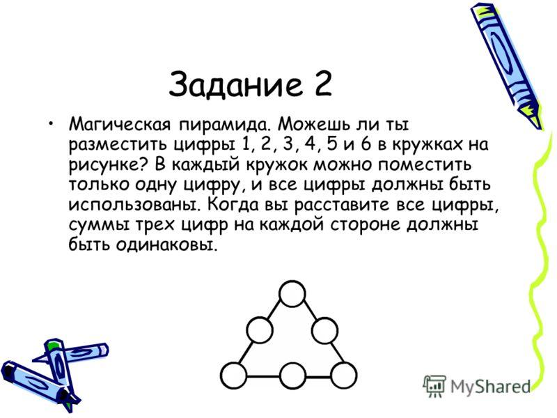 Задание 2 Магическая пирамида. Можешь ли ты разместить цифры 1, 2, 3, 4, 5 и 6 в кружках на рисунке? В каждый кружок можно поместить только одну цифру, и все цифры должны быть использованы. Когда вы расставите все цифры, суммы трех цифр на каждой ст