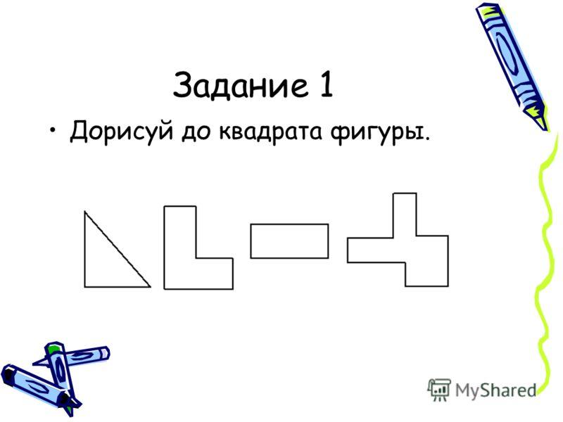 Задание 1 Дорисуй до квадрата фигуры.