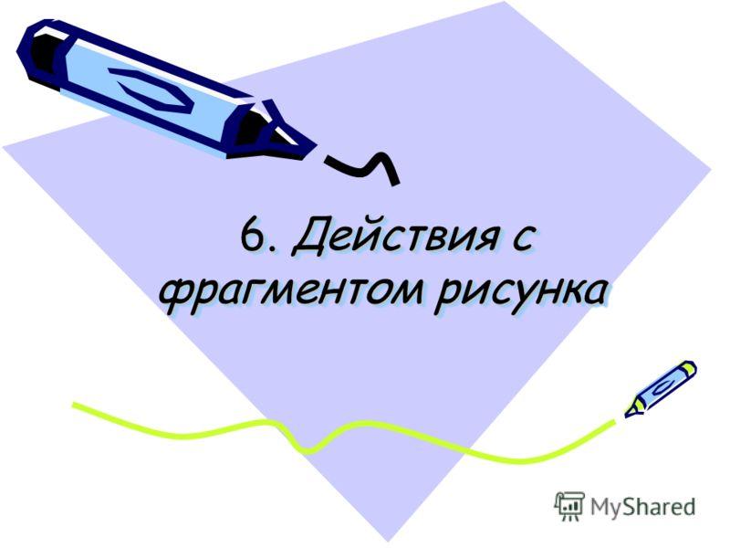 6. Действия с фрагментом рисунка 6. Действия с фрагментом рисунка