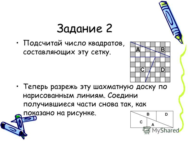 Задание 2 Подсчитай число квадратов, составляющих эту сетку. Теперь разрежь эту шахматную доску по нарисованным линиям. Соедини получившиеся части снова так, как показано на рисунке.