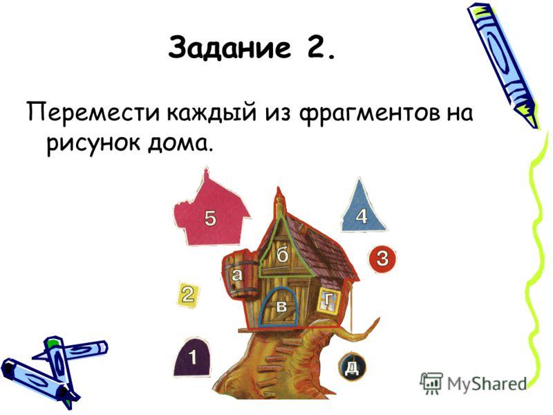 Задание 2. Перемести каждый из фрагментов на рисунок дома.