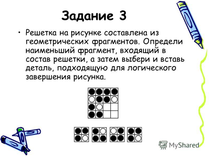 Задание 3 Решетка на рисунке составлена из геометрических фрагментов. Определи наименьший фрагмент, входящий в состав решетки, а затем выбери и вставь деталь, подходящую для логического завершения рисунка.