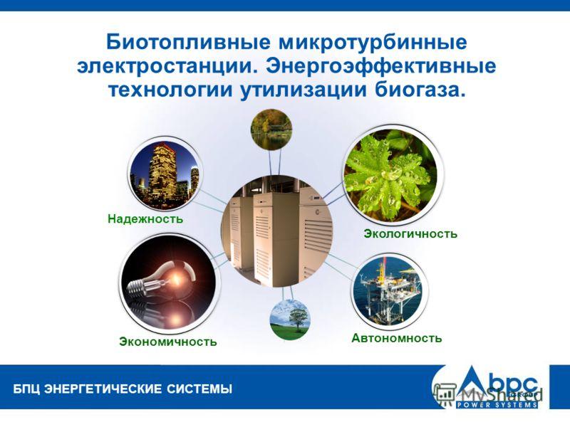 БПЦ ЭНЕРГЕТИЧЕСКИЕ СИСТЕМЫ Биотопливные микротурбинные электростанции. Энергоэффективные технологии утилизации биогаза. Автономность Надежность Экономичность Экологичность