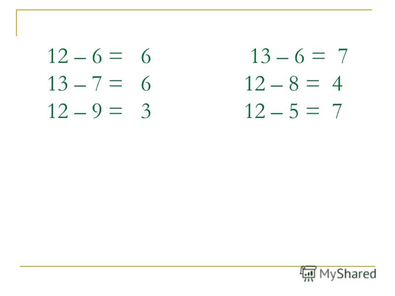 12 – 6 = 6 13 – 6 = 7 13 – 7 = 6 12 – 8 = 4 12 – 9 = 3 12 – 5 = 7