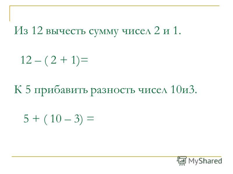 Из 12 вычесть сумму чисел 2 и 1. 12 – ( 2 + 1)= К 5 прибавить разность чисел 10и3. 5 + ( 10 – 3) =