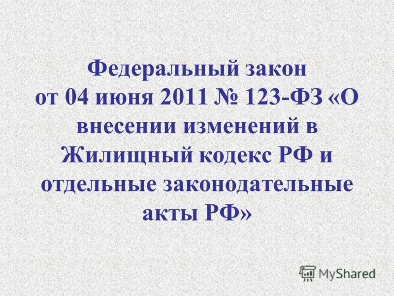 Федеральный закон от 04 июня 2011 123-ФЗ «О внесении изменений в Жилищный кодекс РФ и отдельные законодательные акты РФ»