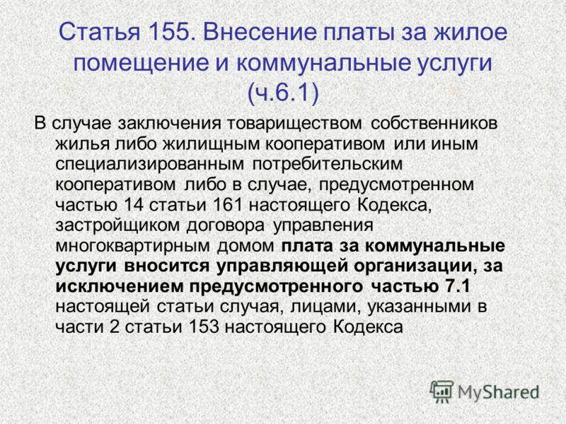 Статья 155. Внесение платы за жилое помещение и коммунальные услуги (ч.6.1) В случае заключения товариществом собственников жилья либо жилищным кооперативом или иным специализированным потребительским кооперативом либо в случае, предусмотренном часть