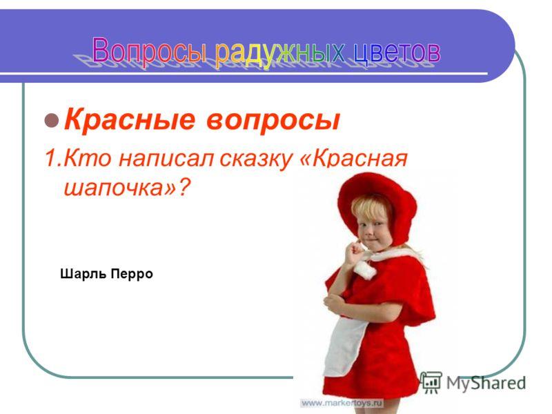 Красные вопросы 1.Кто написал сказку «Красная шапочка»? Шарль Перро