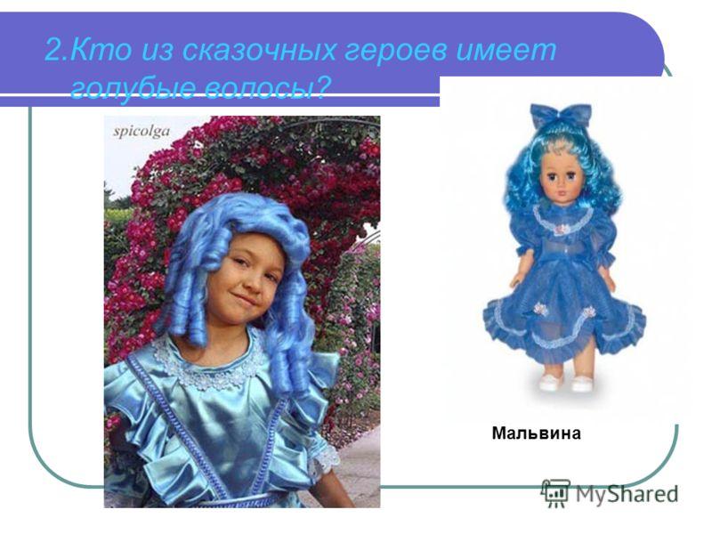 2.Кто из сказочных героев имеет голубые волосы? Мальвина