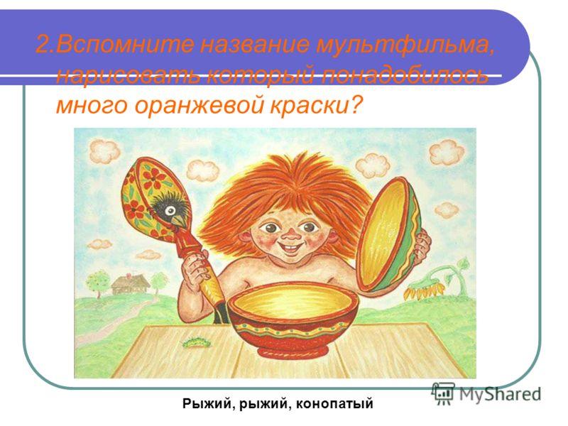 2.Вспомните название мультфильма, нарисовать который понадобилось много оранжевой краски? Рыжий, рыжий, конопатый