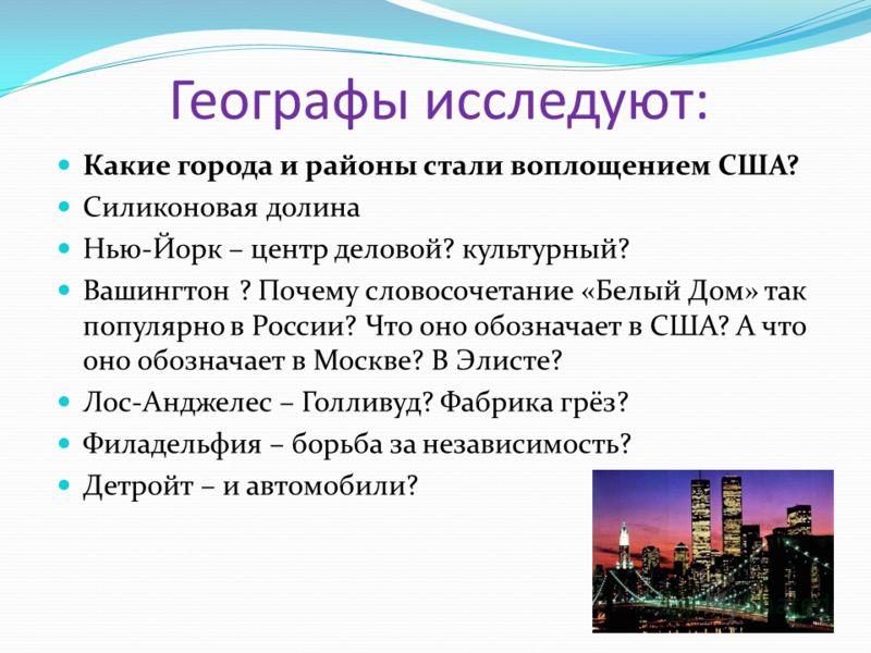 Географы исследуют: Какие города и районы стали воплощением США? Силиконовая долина Нью-Йорк – центр деловой? культурный? Вашингтон ? Почему словосочетание «Белый Дом» так популярно в России? Что оно обозначает в США? А что оно обозначает в Москве? В