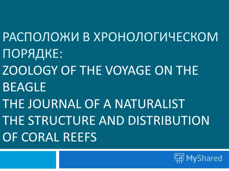 РАСПОЛОЖИ В ХРОНОЛОГИЧЕСКОМ ПОРЯДКЕ : ZOOLOGY OF THE VOYAGE ON THE BEAGLE THE JOURNAL OF A NATURALIST THE STRUCTURE AND DISTRIBUTION OF CORAL REEFS