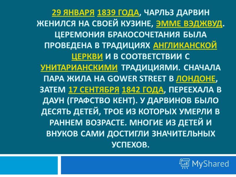 29 ЯНВАРЯ 29 ЯНВАРЯ 1839 ГОДА, ЧАРЛЬЗ ДАРВИН ЖЕНИЛСЯ НА СВОЕЙ КУЗИНЕ, ЭММЕ ВЭДЖВУД. ЦЕРЕМОНИЯ БРАКОСОЧЕТАНИЯ БЫЛА ПРОВЕДЕНА В ТРАДИЦИЯХ АНГЛИКАНСКОЙ ЦЕРКВИ И В СООТВЕТСТВИИ С УНИТАРИАНСКИМИ ТРАДИЦИЯМИ. СНАЧАЛА ПАРА ЖИЛА НА GOWER STREET В ЛОНДОНЕ, ЗАТ