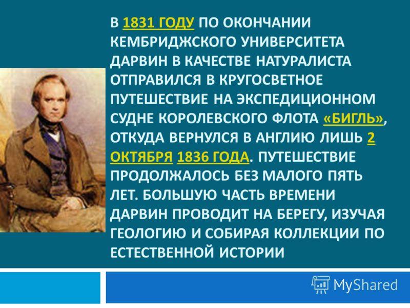 В 1831 ГОДУ ПО ОКОНЧАНИИ КЕМБРИДЖСКОГО УНИВЕРСИТЕТА ДАРВИН В КАЧЕСТВЕ НАТУРАЛИСТА ОТПРАВИЛСЯ В КРУГОСВЕТНОЕ ПУТЕШЕСТВИЕ НА ЭКСПЕДИЦИОННОМ СУДНЕ КОРОЛЕВСКОГО ФЛОТА « БИГЛЬ », ОТКУДА ВЕРНУЛСЯ В АНГЛИЮ ЛИШЬ 2 ОКТЯБРЯ 1836 ГОДА. ПУТЕШЕСТВИЕ ПРОДОЛЖАЛОСЬ