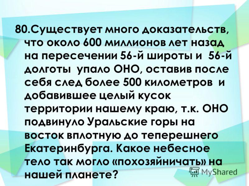80.Существует много доказательств, что около 600 миллионов лет назад на пересечении 56-й широты и 56-й долготы упало ОНО, оставив после себя след более 500 километров и добавившее целый кусок территории нашему краю, т.к. ОНО подвинуло Уральские горы