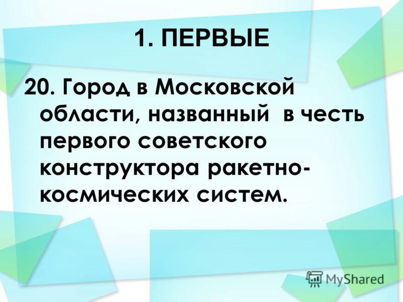 1. ПЕРВЫЕ 20. Город в Московской области, названный в честь первого советского конструктора ракетно- космических систем.