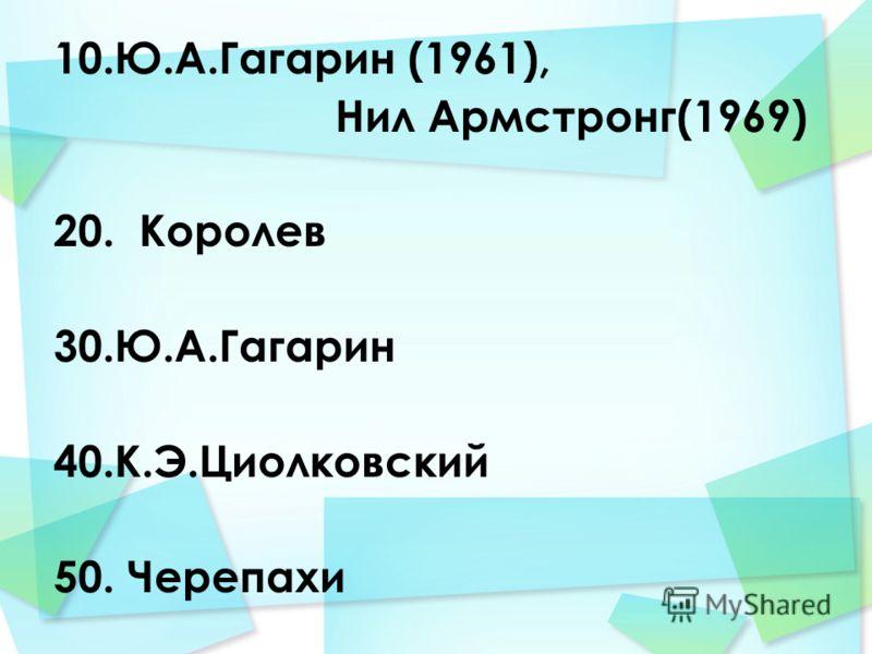 10.Ю.А.Гагарин (1961), Нил Армстронг(1969) 20. Королев 30.Ю.А.Гагарин 40.К.Э.Циолковский 50. Черепахи