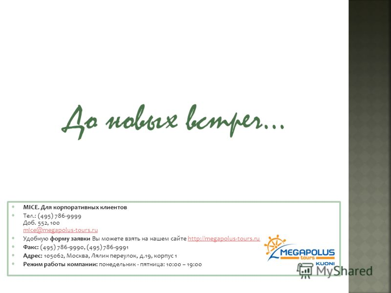 MICE. Для корпоративных клиентов Тел.: (495) 786-9999 Доб. 552, 100 mice@megapolus-tours.ru mice@megapolus-tours.ru Удобную форму заявки Вы можете взять на нашем сайте http://megapolus-tours.ru/231/1469/http://megapolus-tours.ru/231/1469/ Факс: (495)