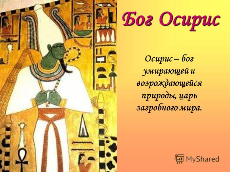 Осирис – бог умирающей и возрождающейся природы, царь загробного мира. Бог Осирис