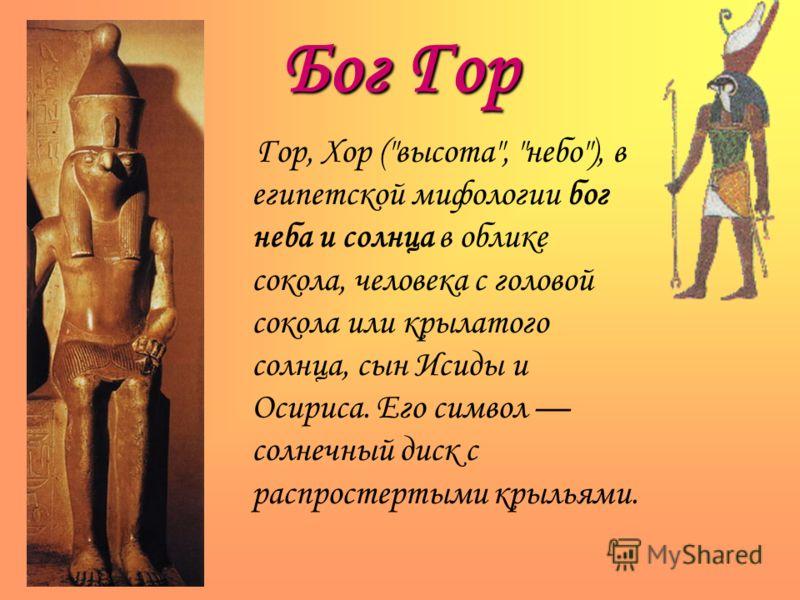 Бог Гор Гор, Хор (высота, небо), в египетской мифологии бог неба и солнца в облике сокола, человека с головой сокола или крылатого солнца, сын Исиды и Осириса. Его символ солнечный диск с распростертыми крыльями.
