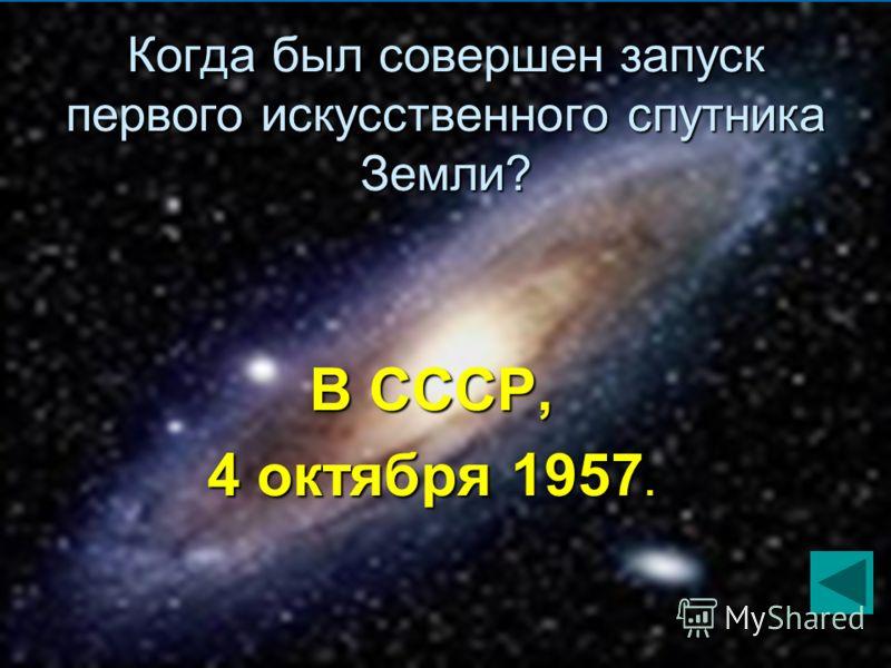 Когда был совершен запуск первого искусственного спутника Земли? В СССР, 4 октября 1957.