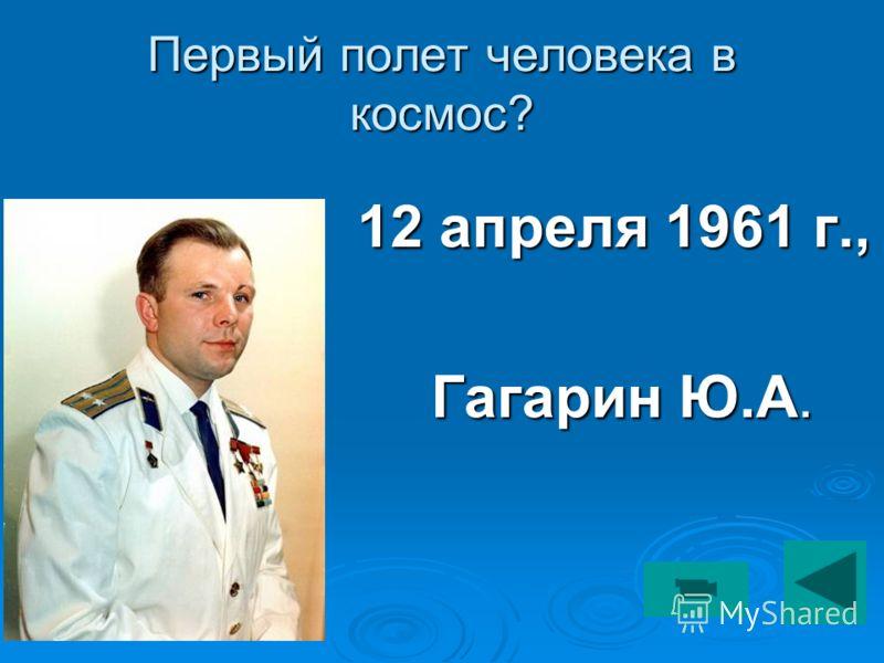 Первый полет человека в космос? 12 апреля 1961 г., Гагарин Ю.А.