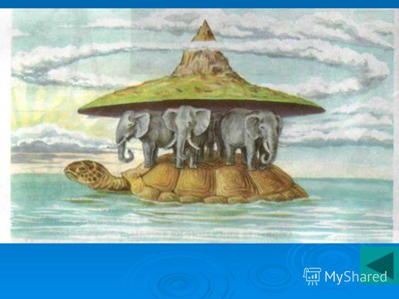 Древние индейцы полагали, что Земля плоская и опирается на спины гигантских слонов, которые, в свою очередь, покоятся на черепахе. Огромная черепаха стоит на змее, которая олицетворяет небо и как бы замыкает земное пространство.