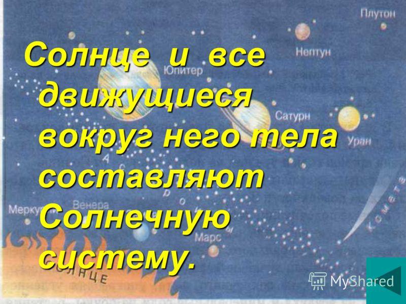 Солнце и все движущиеся вокруг него тела составляют Солнечную систему.