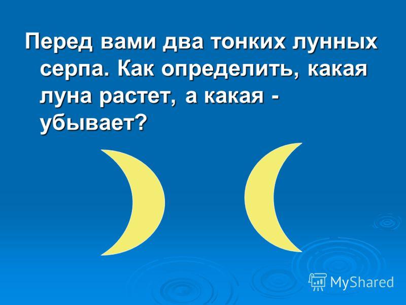Перед вами два тонких лунных серпа. Как определить, какая луна растет, а какая - убывает?
