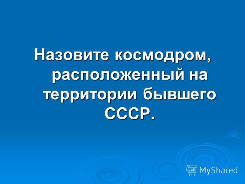 Назовите космодром, расположенный на территории бывшего СССР.