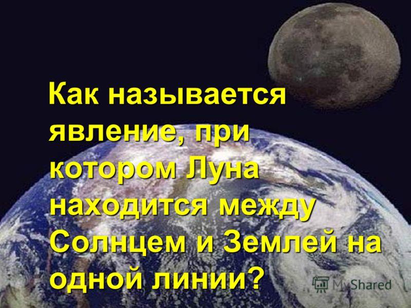 Как называется явление, при котором Луна находится между Солнцем и Землей на одной линии?