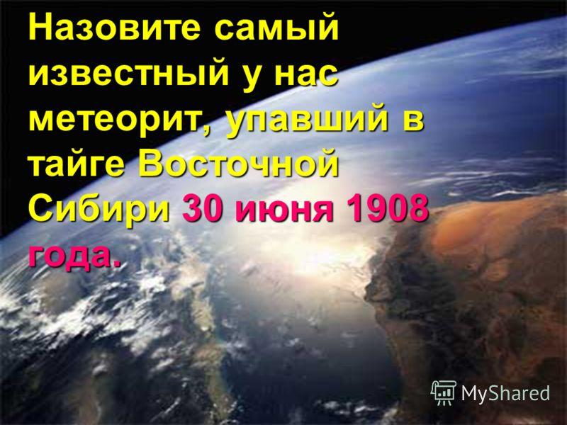 Назовите самый известный у нас метеорит, упавший в тайге Восточной Сибири 30 июня 1908 года.