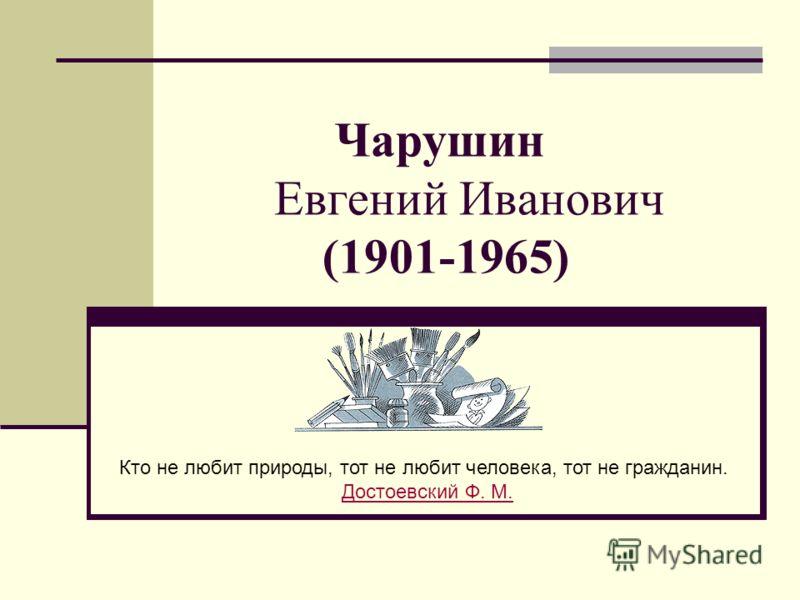 Чарушин Евгений Иванович (1901-1965) Кто не любит природы, тот не любит человека, тот не гражданин. Достоевский Ф. М.