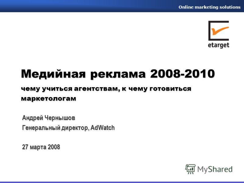 Оnline marketing solutions Медийная реклама 2008-2010 чему учиться агентствам, к чему готовиться маркетологам Андрей Чернышов Генеральный директор, AdWatch 27 марта 2008