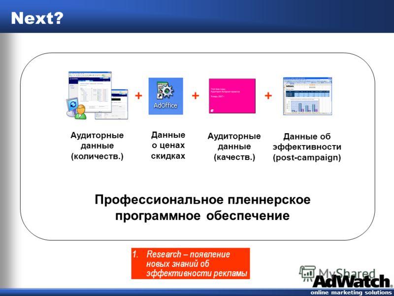 online marketing solutions Next? +++ Аудиторные данные (количеств.) Данные о ценах скидках Аудиторные данные (качеств.) Данные об эффективности (post-campaign) Профессиональное планерское программное обеспечение