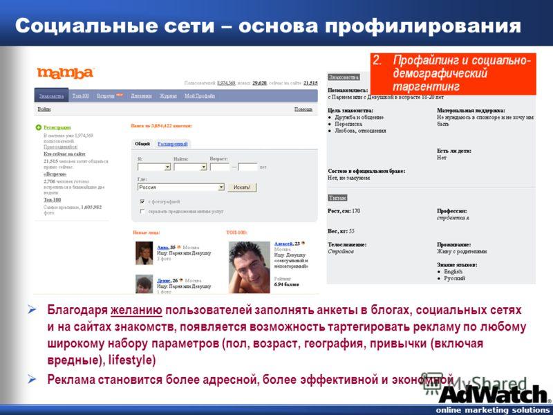 online marketing solutions Социальные сети – основа профилирования Благодаря желанию пользователей заполнять анкеты в блогах, социальных сетях и на сайтах знакомств, появляется возможность тартегировать рекламу по любому широкому набору параметров (п