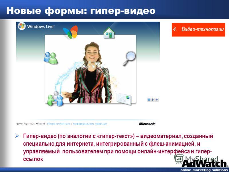 online marketing solutions Новые формы: гипер-видео Гипер-видео (по аналогии с «гипертекст») – видеоматериал, созданный специально для интернета, интегрированный с флеш-анимацией, и управляемый пользователем при помощи онлайн-интерфейса и гиперссылок