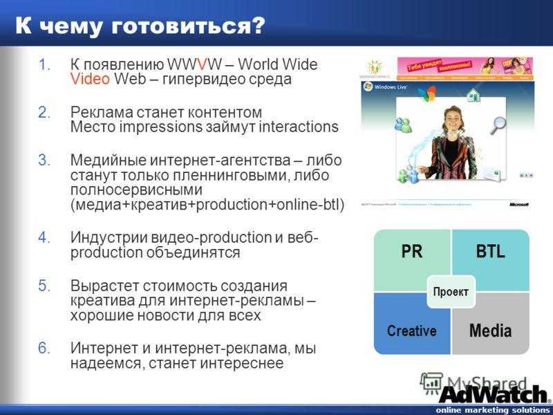 online marketing solutions К чему готовиться? 1. К появлению WWVW – World Wide Video Web – гипервидео среда 2. Реклама станет контентом Место impressions займут interactions 3. Медийные интернет-агентства – либо станут только пленнинговыми, либо полн