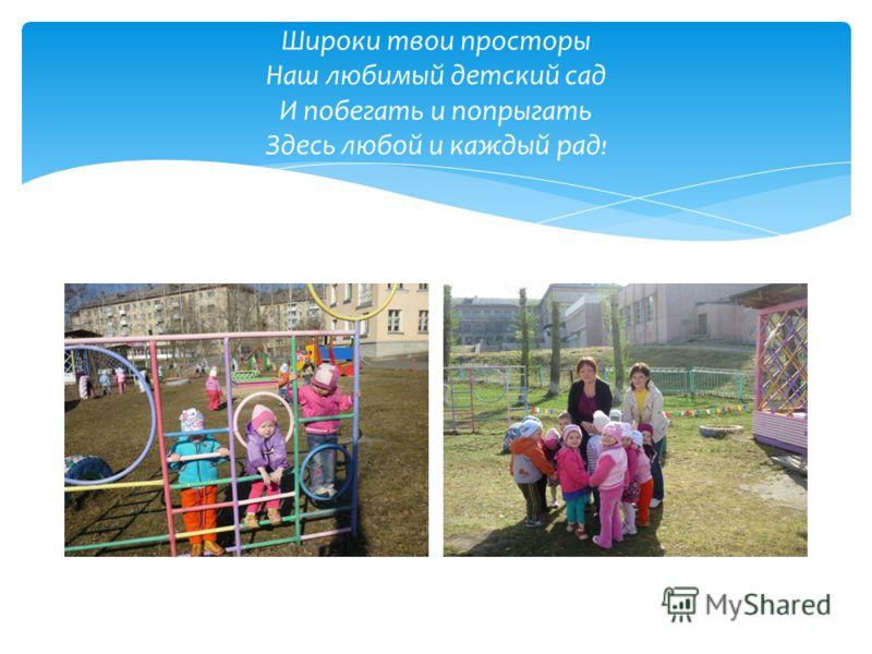 Широки твои просторы Наш любимый детский сад И побегать и попрыгать Здесь любой и каждый рад !