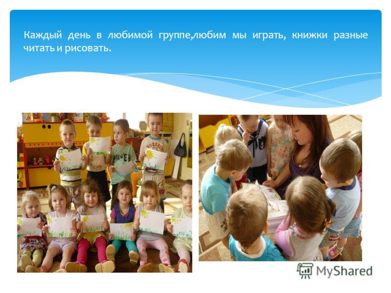 Каждый день в любимой группе,любим мы играть, книжки разные читать и рисовать.