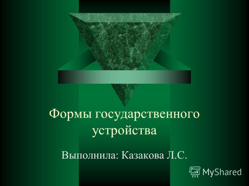 Формы государственного устройства Выполнила: Казакова Л.С.