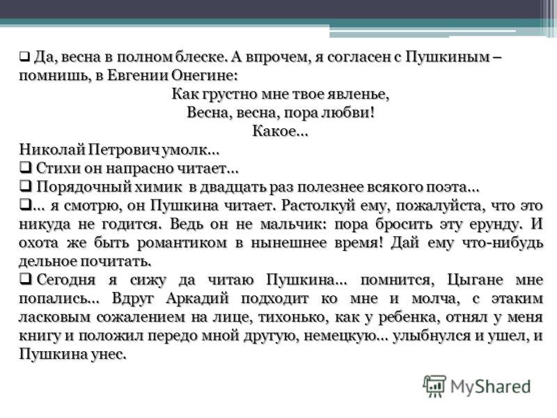 Да, весна в полном блеске. А впрочем, я согласен с Пушкиным – помнишь, в Евгении Онегине: Как грустно мне твое явленье, Весна, весна, пора любви! Какое… Николай Петрович умолк… Стихи он напрасно читает… Стихи он напрасно читает… Порядочный химик в дв