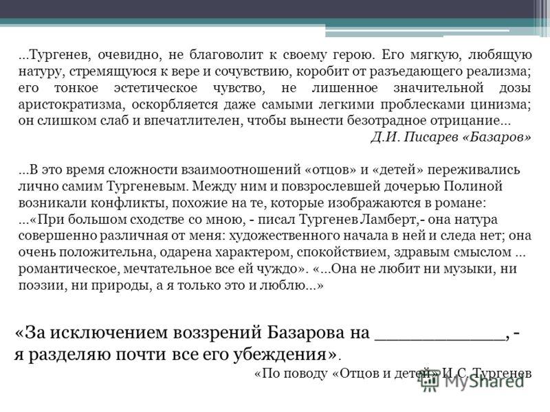«За исключением воззрений Базарова на ___________, - я разделяю почти все его убеждения». «По поводу «Отцов и детей» И.С. Тургенев …В это время сложности взаимоотношений «отцов» и «детей» переживались лично самим Тургеневым. Между ним и повзрослевшей