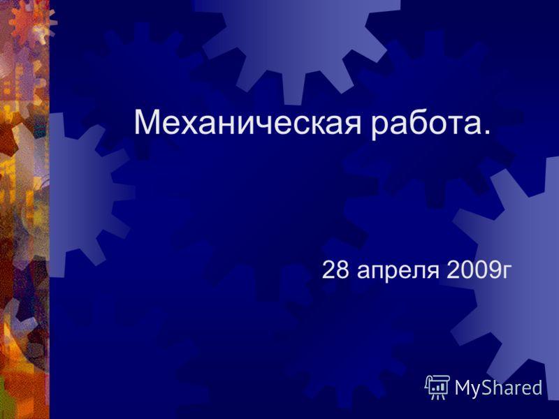 Механическая работа. 28 апреля 2009г