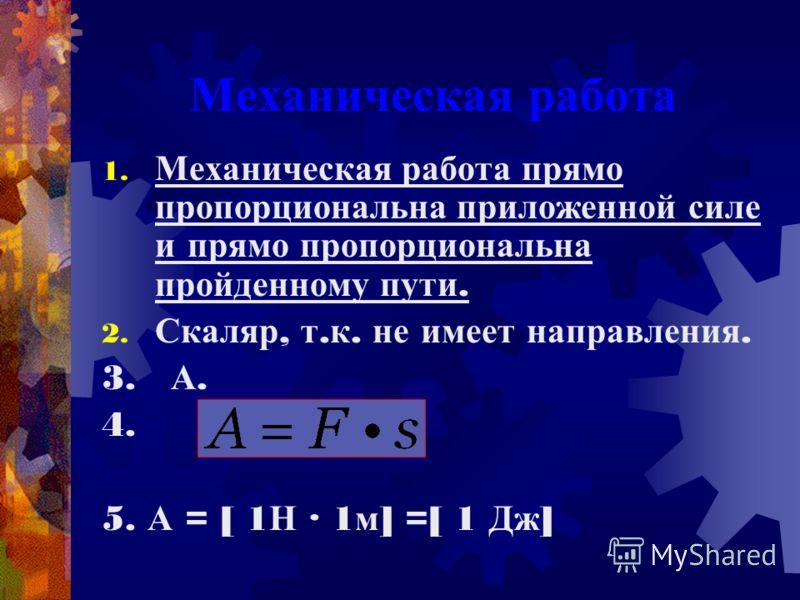 Механическая работа 1. Механическая работа прямо пропорциональна приложенной силе и прямо пропорциональна пройденному пути. 2. Скаляр, т. к. не имеет направления. 3. А. 4. 5. А = [ 1 Н · 1 м ] =[ 1 Дж ]