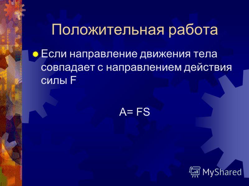 Положительная работа Если направление движения тела совпадает с направлением действия силы F A= FS